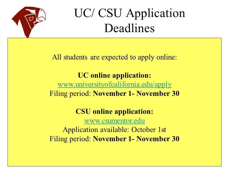 UC/ CSU Application Deadlines All students are expected to apply online: UC online application: www.universityofcalifornia.edu/apply Filing period: No