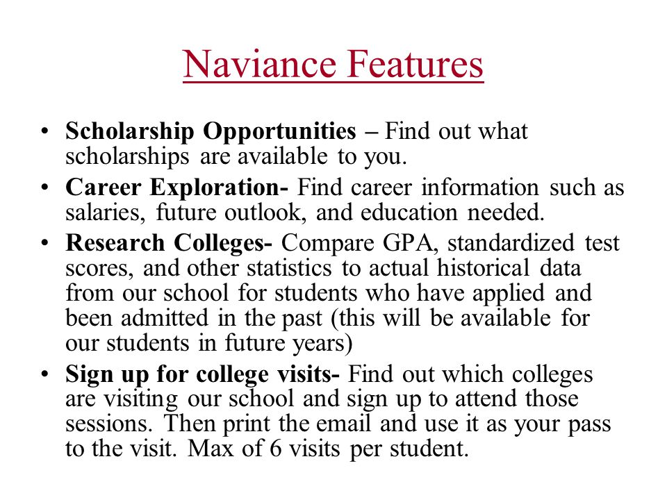 Naviance Features Scholarship Opportunities – Find out what scholarships are available to you. Career Exploration- Find career information such as sal