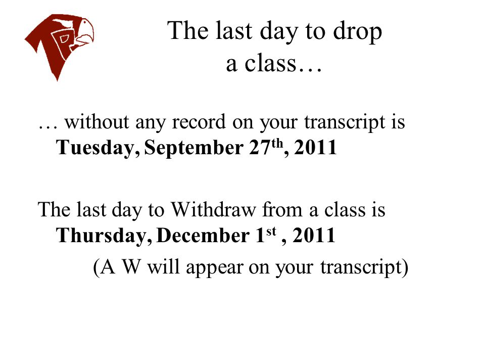 The last day to drop a class… … without any record on your transcript is Tuesday, September 27 th, 2011 The last day to Withdraw from a class is Thurs