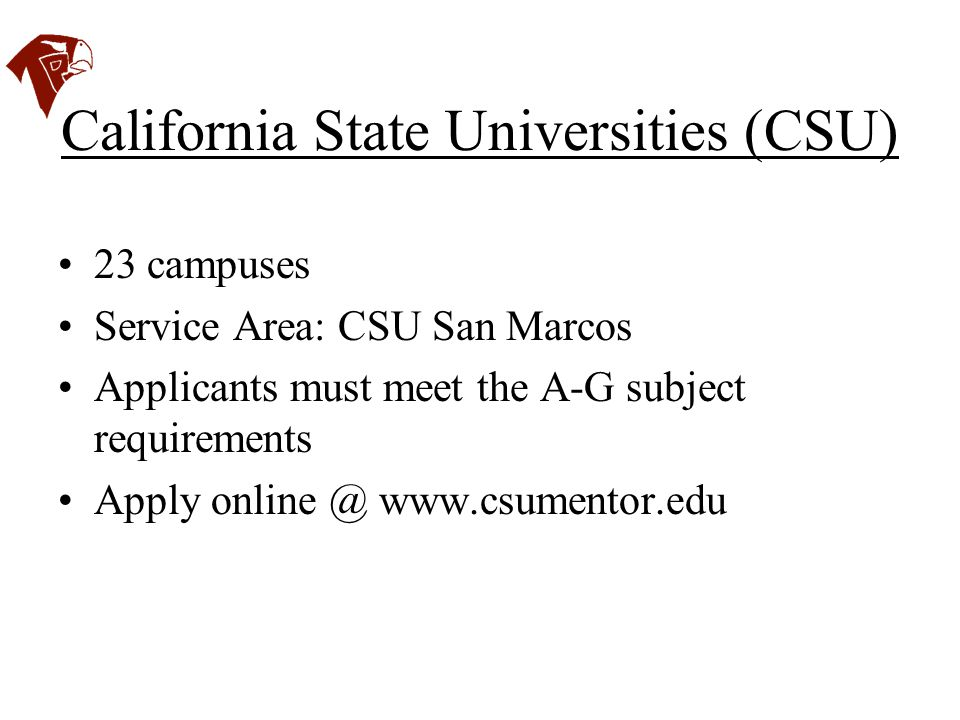 California State Universities (CSU) 23 campuses Service Area: CSU San Marcos Applicants must meet the A-G subject requirements Apply online @ www.csum
