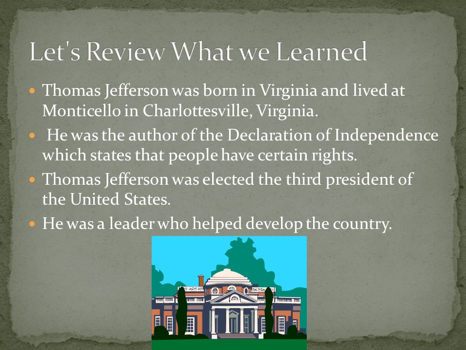 Thomas Jefferson was born in Virginia and lived at Monticello in Charlottesville, Virginia. He was the author of the Declaration of Independence which