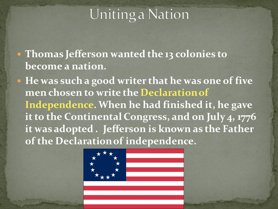 Thomas Jefferson wanted the 13 colonies to become a nation. He was such a good writer that he was one of five men chosen to write the Declaration of I