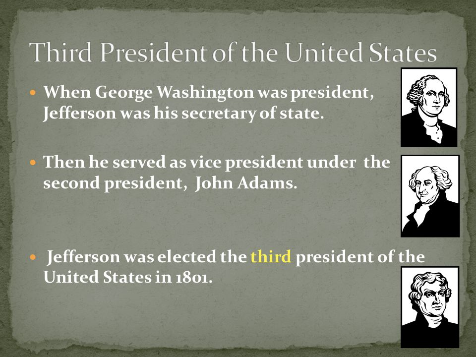 When George Washington was president, Jefferson was his secretary of state. Then he served as vice president under the second president, John Adams. J