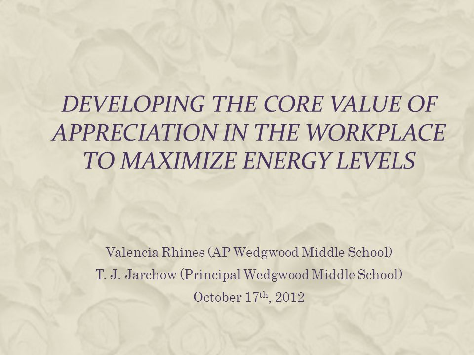 DEVELOPING THE CORE VALUE OF APPRECIATION IN THE WORKPLACE TO MAXIMIZE ENERGY LEVELS Valencia Rhines (AP Wedgwood Middle School) T.