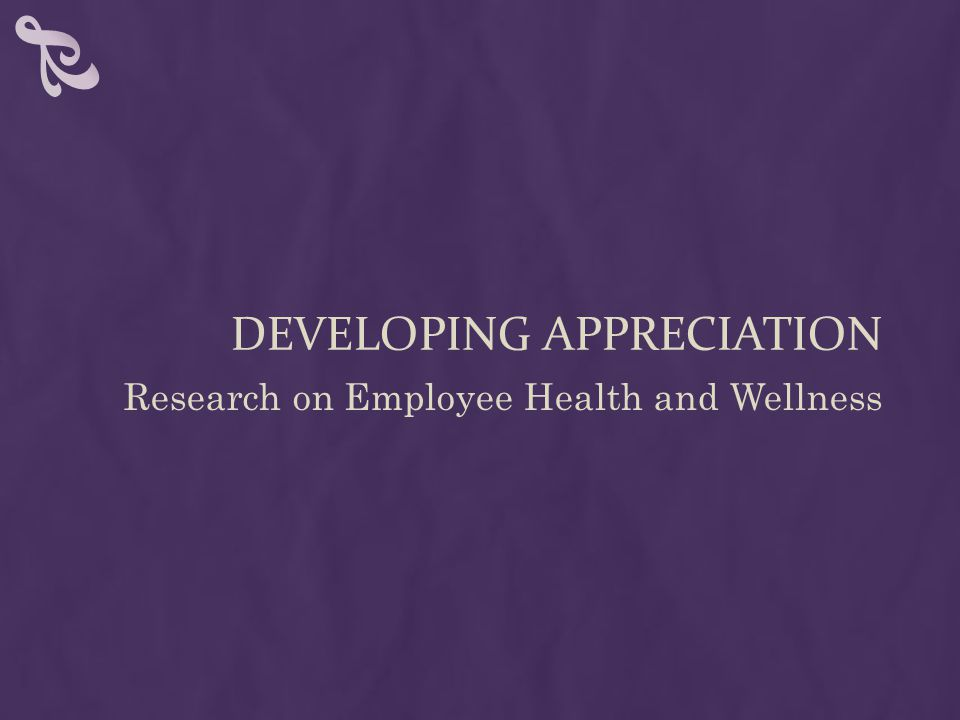 DEVELOPING APPRECIATION Research on Employee Health and Wellness