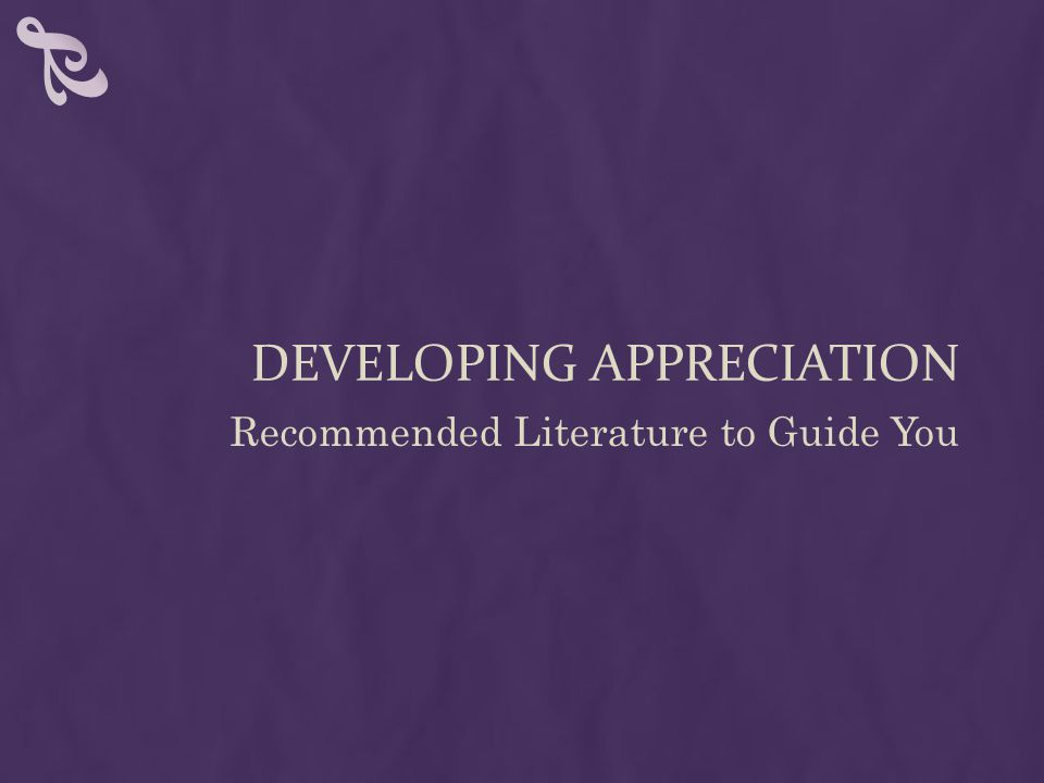 DEVELOPING APPRECIATION Recommended Literature to Guide You