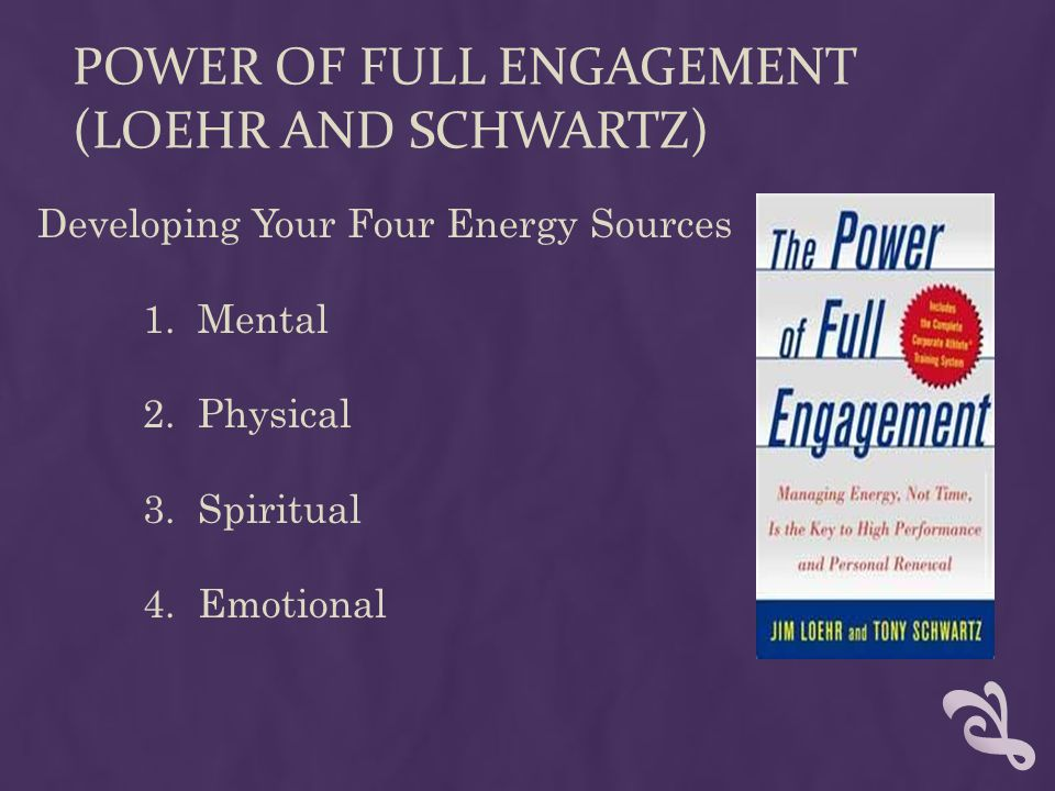 POWER OF FULL ENGAGEMENT (LOEHR AND SCHWARTZ) Developing Your Four Energy Sources 1.