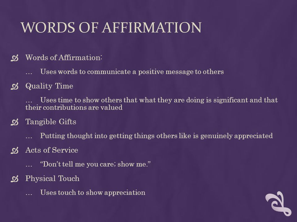 WORDS OF AFFIRMATION  Words of Affirmation: …Uses words to communicate a positive message to others  Quality Time … Uses time to show others that what they are doing is significant and that their contributions are valued  Tangible Gifts …Putting thought into getting things others like is genuinely appreciated  Acts of Service … Don't tell me you care; show me.  Physical Touch …Uses touch to show appreciation