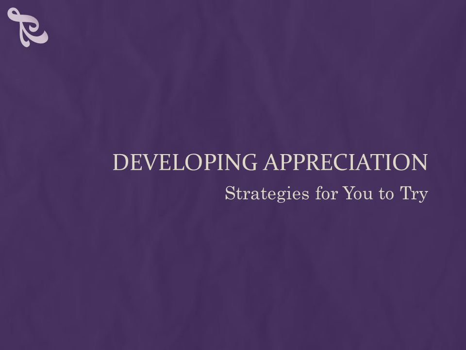 DEVELOPING APPRECIATION Strategies for You to Try