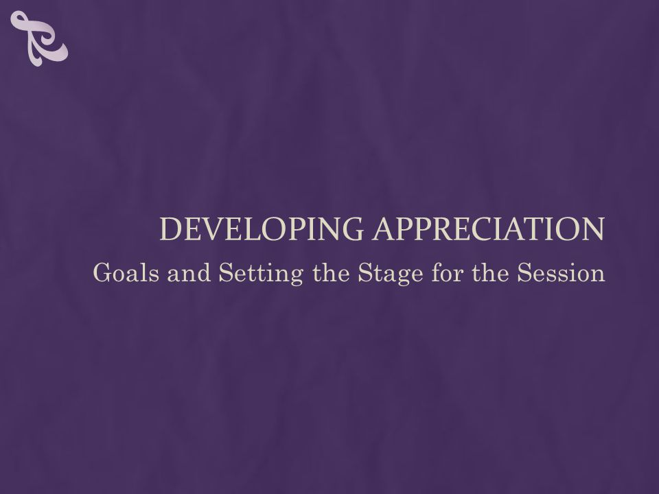 DEVELOPING APPRECIATION Goals and Setting the Stage for the Session
