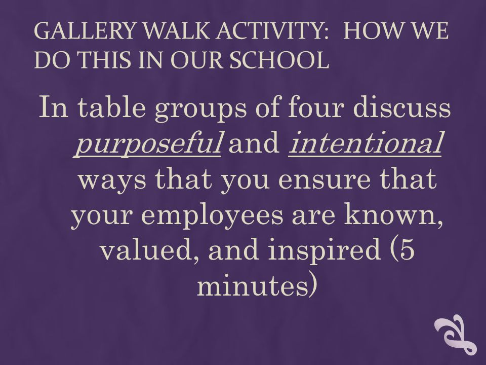GALLERY WALK ACTIVITY: HOW WE DO THIS IN OUR SCHOOL In table groups of four discuss purposeful and intentional ways that you ensure that your employees are known, valued, and inspired (5 minutes)