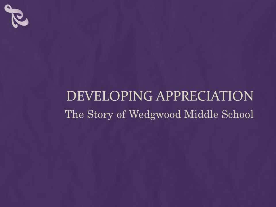 DEVELOPING APPRECIATION The Story of Wedgwood Middle School