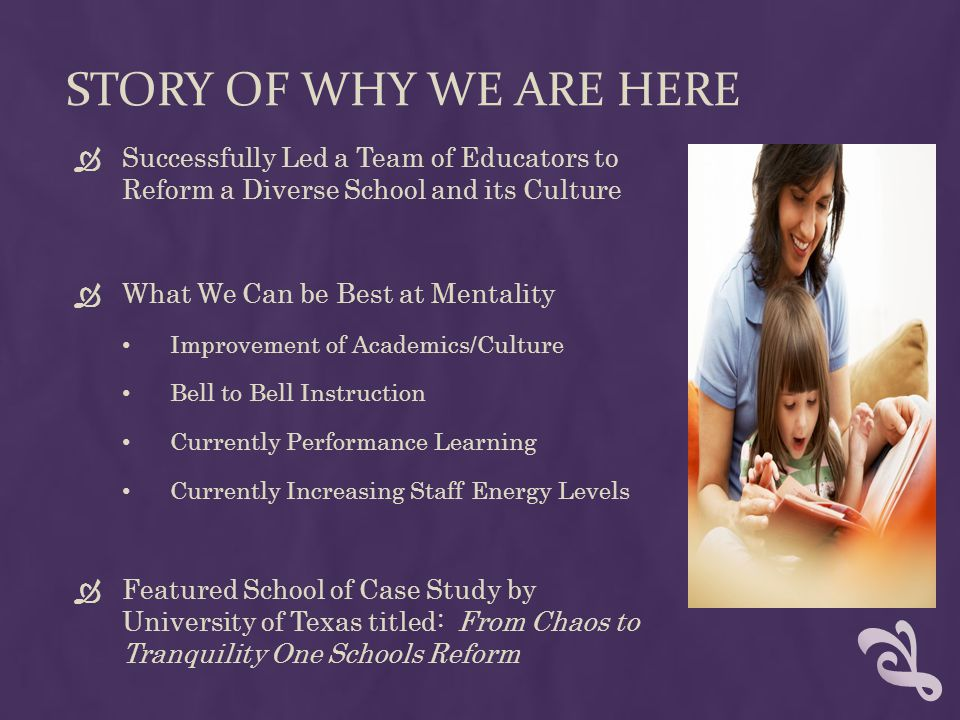 STORY OF WHY WE ARE HERE  Successfully Led a Team of Educators to Reform a Diverse School and its Culture  What We Can be Best at Mentality Improvement of Academics/Culture Bell to Bell Instruction Currently Performance Learning Currently Increasing Staff Energy Levels  Featured School of Case Study by University of Texas titled: From Chaos to Tranquility One Schools Reform