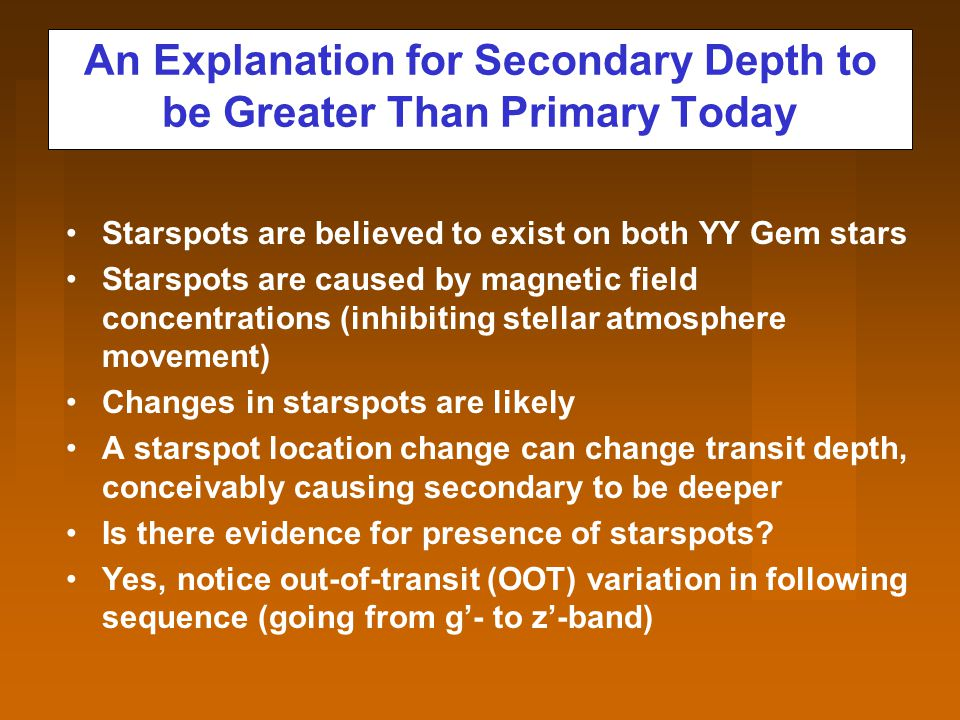 An Explanation for Secondary Depth to be Greater Than Primary Today Starspots are believed to exist on both YY Gem stars Starspots are caused by magnetic field concentrations (inhibiting stellar atmosphere movement) Changes in starspots are likely A starspot location change can change transit depth, conceivably causing secondary to be deeper Is there evidence for presence of starspots.