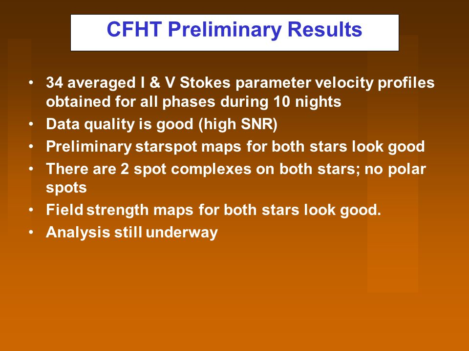 CFHT Preliminary Results 34 averaged I & V Stokes parameter velocity profiles obtained for all phases during 10 nights Data quality is good (high SNR) Preliminary starspot maps for both stars look good There are 2 spot complexes on both stars; no polar spots Field strength maps for both stars look good.