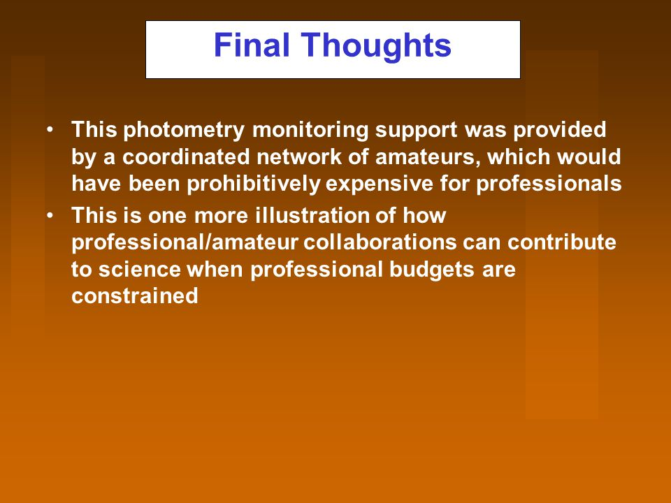 Final Thoughts This photometry monitoring support was provided by a coordinated network of amateurs, which would have been prohibitively expensive for professionals This is one more illustration of how professional/amateur collaborations can contribute to science when professional budgets are constrained