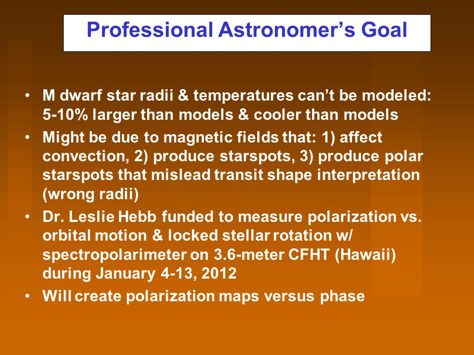 Professional Astronomer's Goal M dwarf star radii & temperatures can't be modeled: 5-10% larger than models & cooler than models Might be due to magnetic fields that: 1) affect convection, 2) produce starspots, 3) produce polar starspots that mislead transit shape interpretation (wrong radii) Dr.