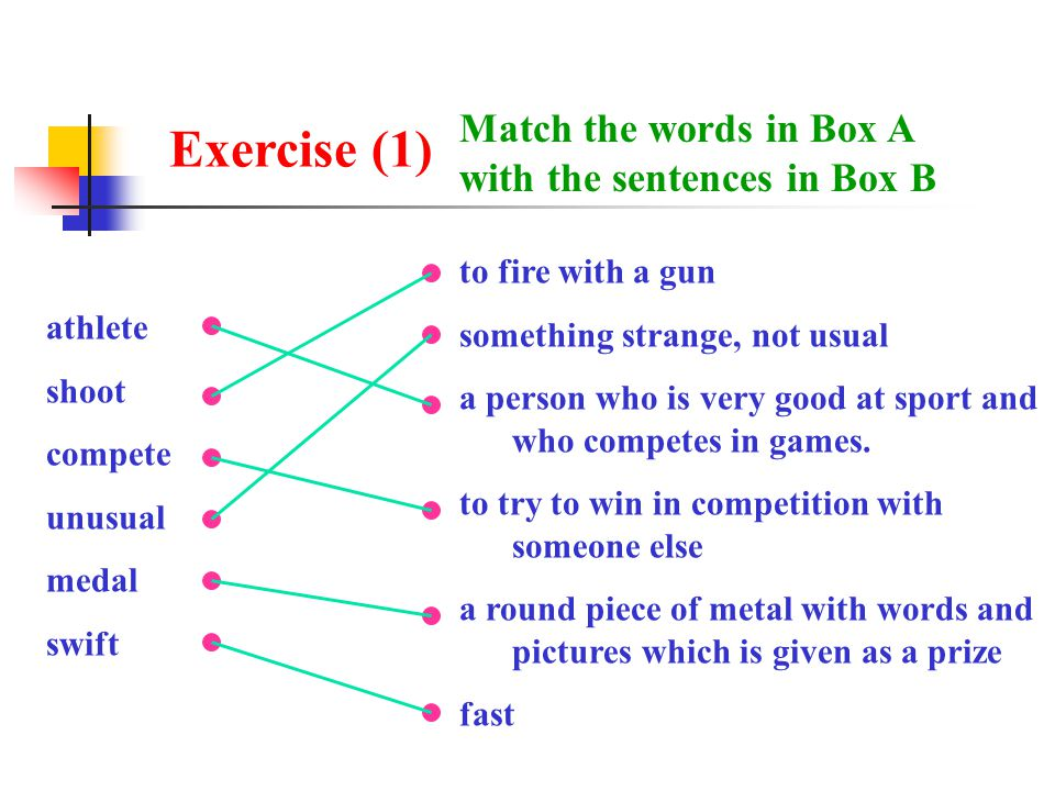 Exercise (1) Match the words in Box A with the sentences in Box B athlete shoot compete unusual medal swift to fire with a gun something strange, not usual a person who is very good at sport and who competes in games.