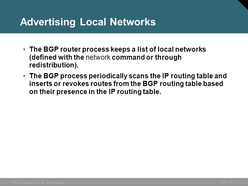 © 2005 Cisco Systems, Inc. All rights reserved. BGP v3.2—1-10 Advertising Local Networks The BGP router process keeps a list of local networks (define