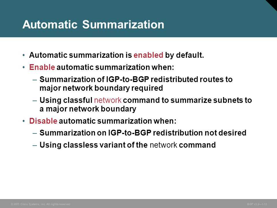 © 2005 Cisco Systems, Inc. All rights reserved. BGP v3.2—1-13 Automatic Summarization Automatic summarization is enabled by default. Enable automatic