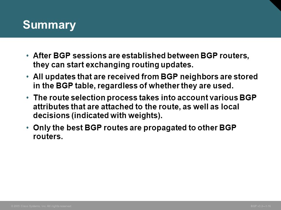 © 2005 Cisco Systems, Inc. All rights reserved. BGP v3.2—1-16 Summary After BGP sessions are established between BGP routers, they can start exchangin