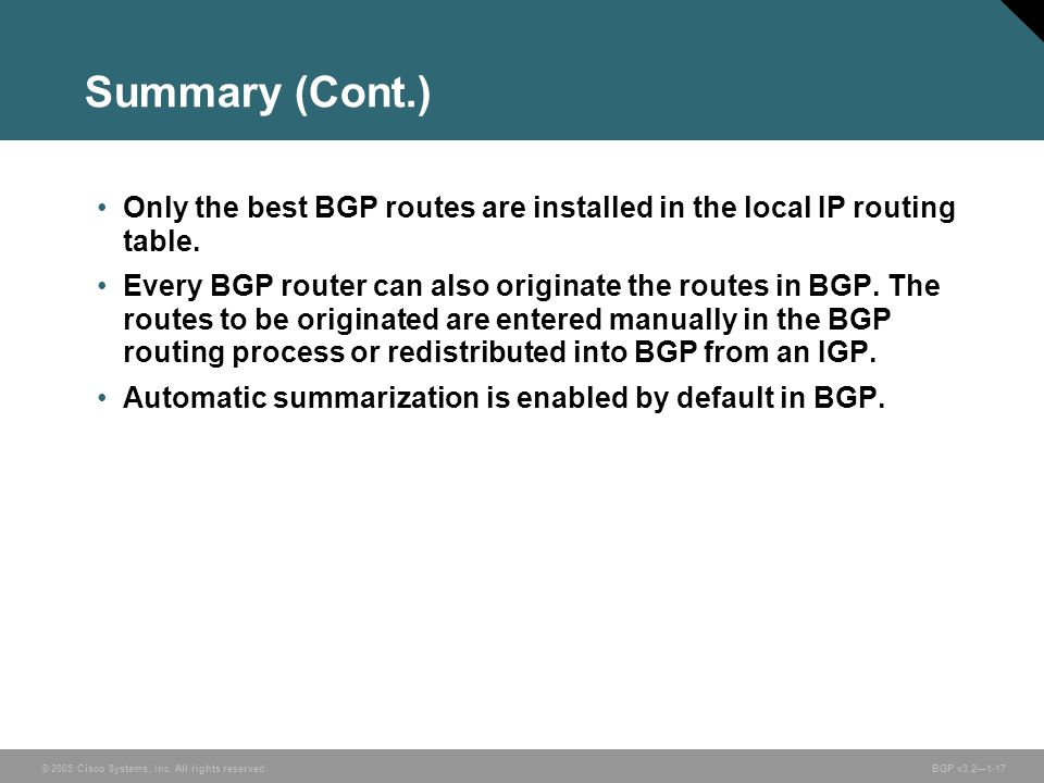 © 2005 Cisco Systems, Inc. All rights reserved. BGP v3.2—1-17 Summary (Cont.) Only the best BGP routes are installed in the local IP routing table. Ev