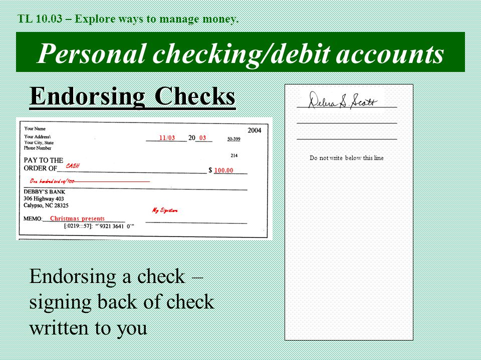 Personal checking/debit accounts Endorsing Checks 11/03 03 CASH One hundred and no/100------------------------------------------------ Christmas presents My Signature 100.00 TL 10.03 – Explore ways to manage money.