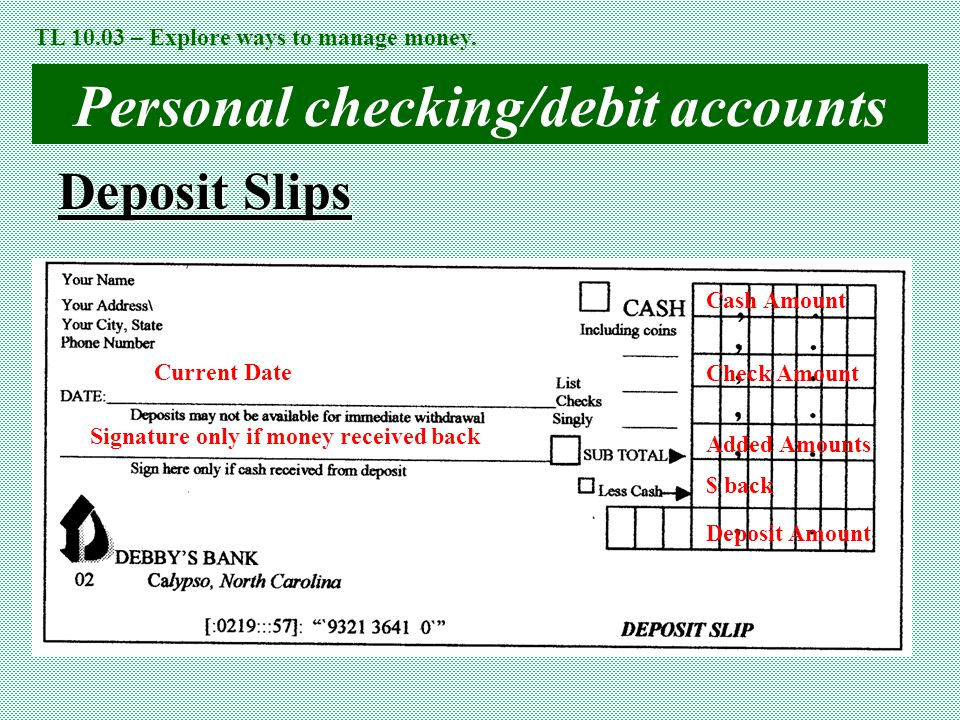 Personal checking/debit accounts Deposit Slips Current Date Cash Amount Check Amount Added Amounts $ back Signature only if money received back Deposi