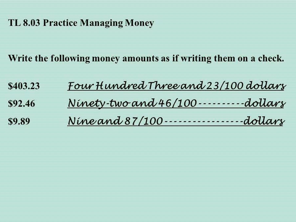 TL 8.03 Practice Managing Money Write the following money amounts as if writing them on a check. $403.23 Four Hundred Three and 23/100 dollars $92.46