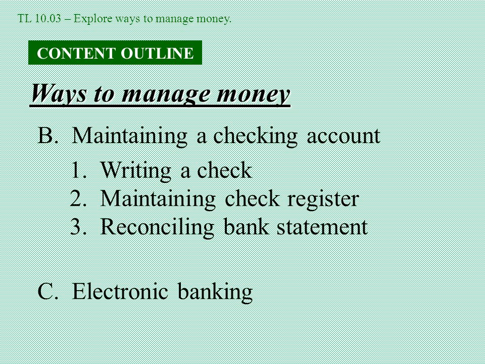TL 10.03 – Explore ways to manage money.CONTENT OUTLINE Ways to manage money B.