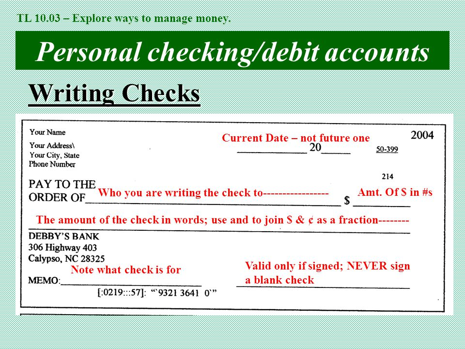 Personal checking/debit accounts Writing Checks Current Date – not future one Who you are writing the check to----------------- The amount of the chec