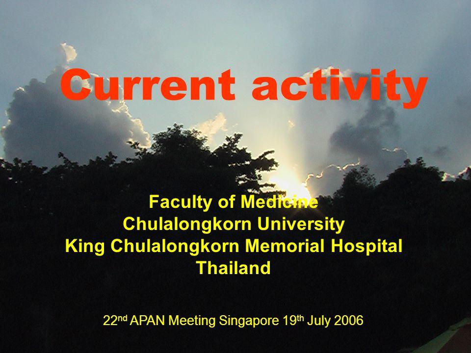 Current activity Faculty of Medicine Chulalongkorn University King Chulalongkorn Memorial Hospital Thailand 22 nd APAN Meeting Singapore 19 th July 2006