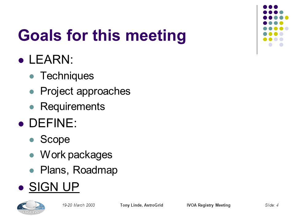 19-20 March 2003Tony Linde, AstroGridIVOA Registry MeetingSlide: 4 Goals for this meeting LEARN: Techniques Project approaches Requirements DEFINE: Scope Work packages Plans, Roadmap SIGN UP