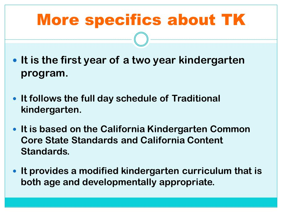More specifics about TK It is the first year of a two year kindergarten program. It follows the full day schedule of Traditional kindergarten. It is b