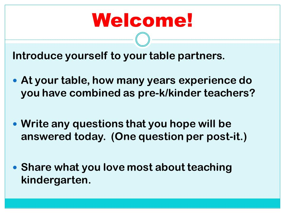 Welcome! Introduce yourself to your table partners. At your table, how many years experience do you have combined as pre-k/kinder teachers? Write any