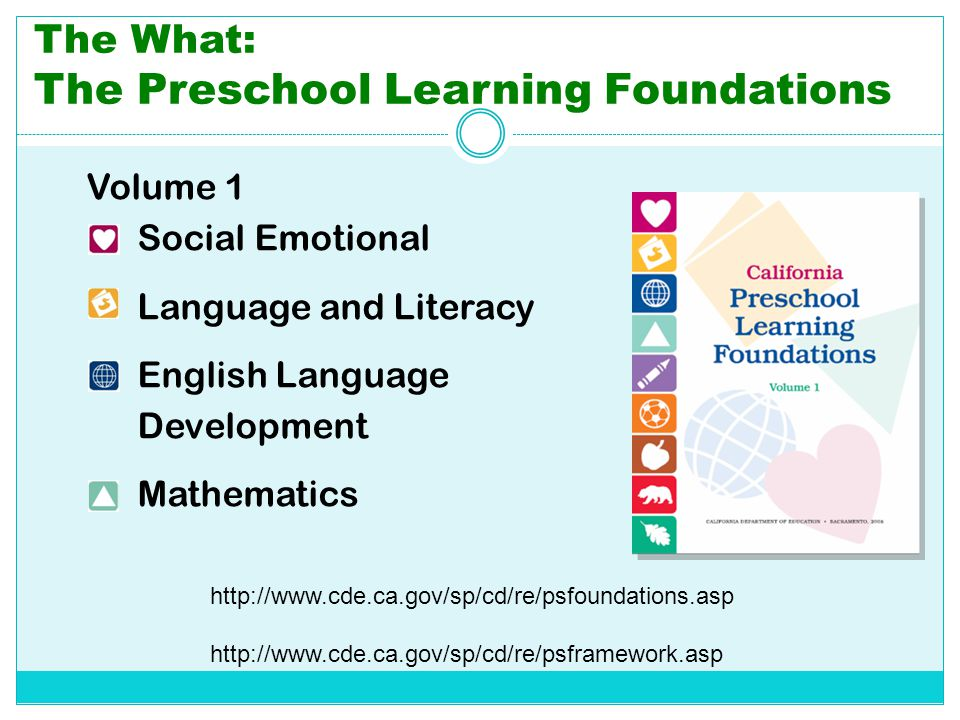 The What: The Preschool Learning Foundations Volume 1 Social Emotional Language and Literacy English Language Development Mathematics http://www.cde.c