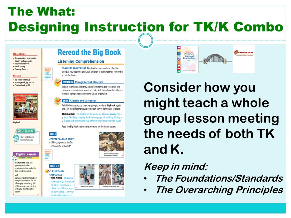 The What: Designing Instruction for TK/K Combo Consider how you might teach a whole group lesson meeting the needs of both TK and K. Keep in mind: The