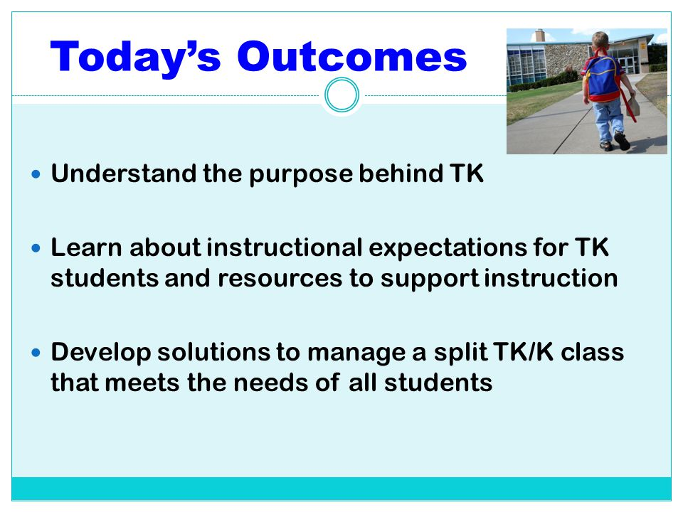 Today's Outcomes Understand the purpose behind TK Learn about instructional expectations for TK students and resources to support instruction Develop
