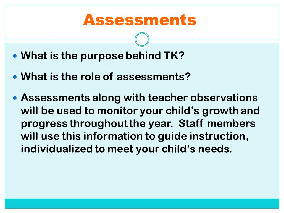 Assessments What is the purpose behind TK? What is the role of assessments? Assessments along with teacher observations will be used to monitor your c