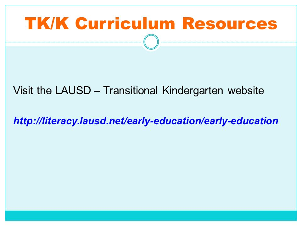 TK/K Curriculum Resources Visit the LAUSD – Transitional Kindergarten website http://literacy.lausd.net/early-education/early-education