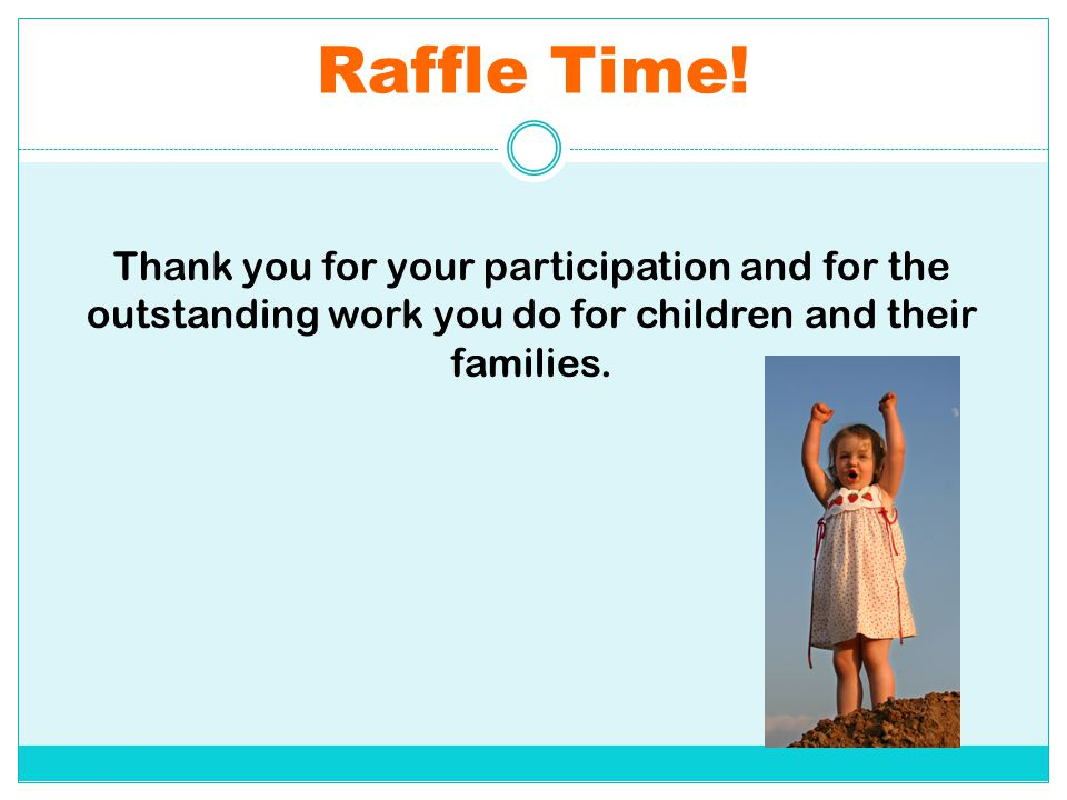 Raffle Time! Thank you for your participation and for the outstanding work you do for children and their families.