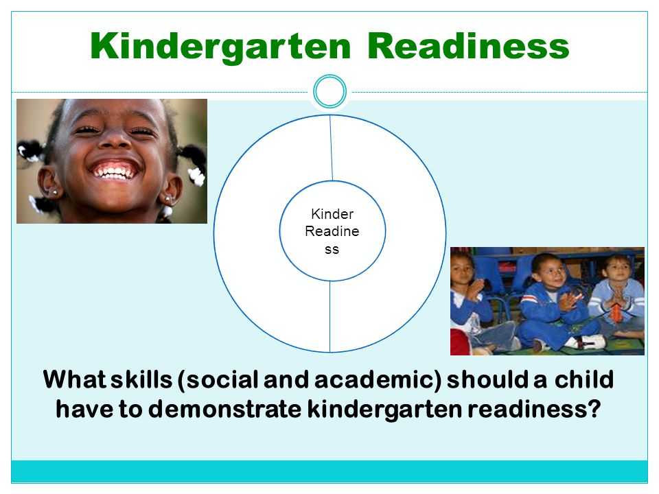 Kindergarten Readiness What skills (social and academic) should a child have to demonstrate kindergarten readiness? Kinder Readine ss