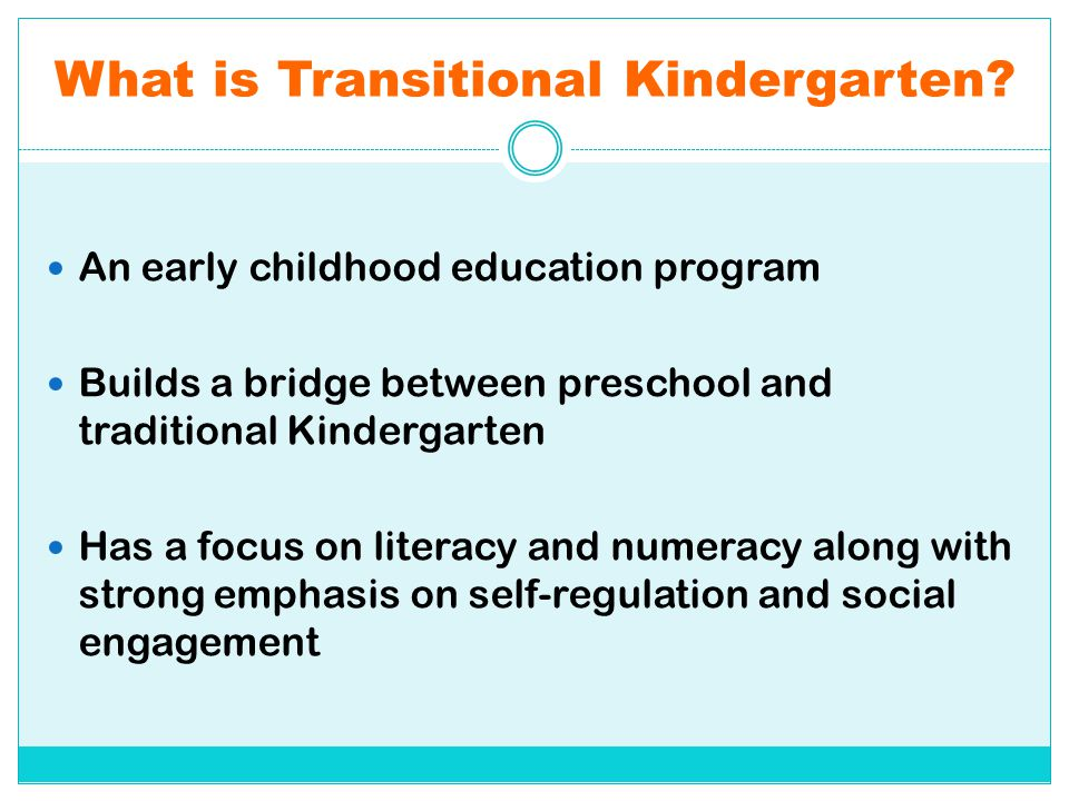What is Transitional Kindergarten? An early childhood education program Builds a bridge between preschool and traditional Kindergarten Has a focus on