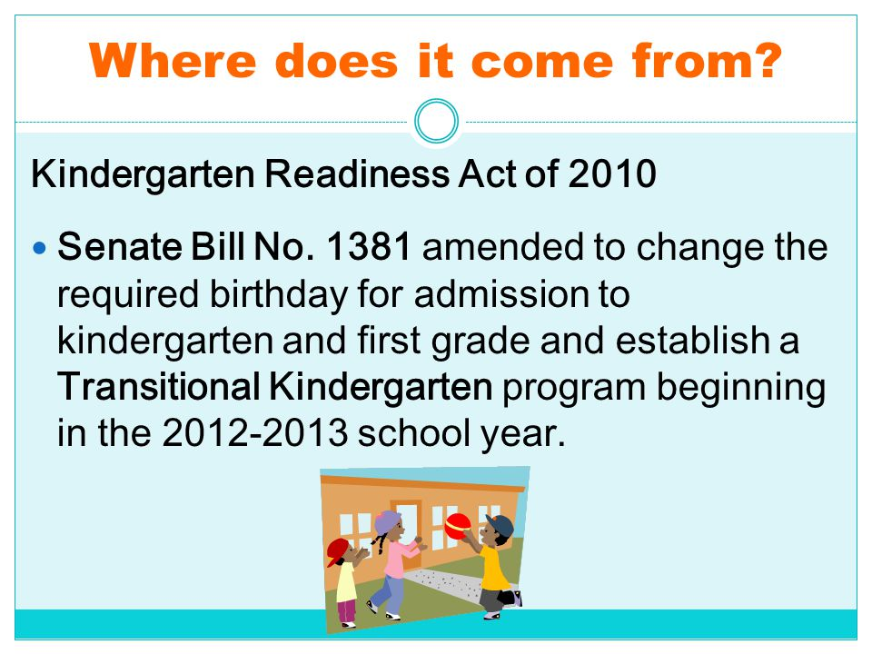 Where does it come from? Kindergarten Readiness Act of 2010 Senate Bill No. 1381 amended to change the required birthday for admission to kindergarten