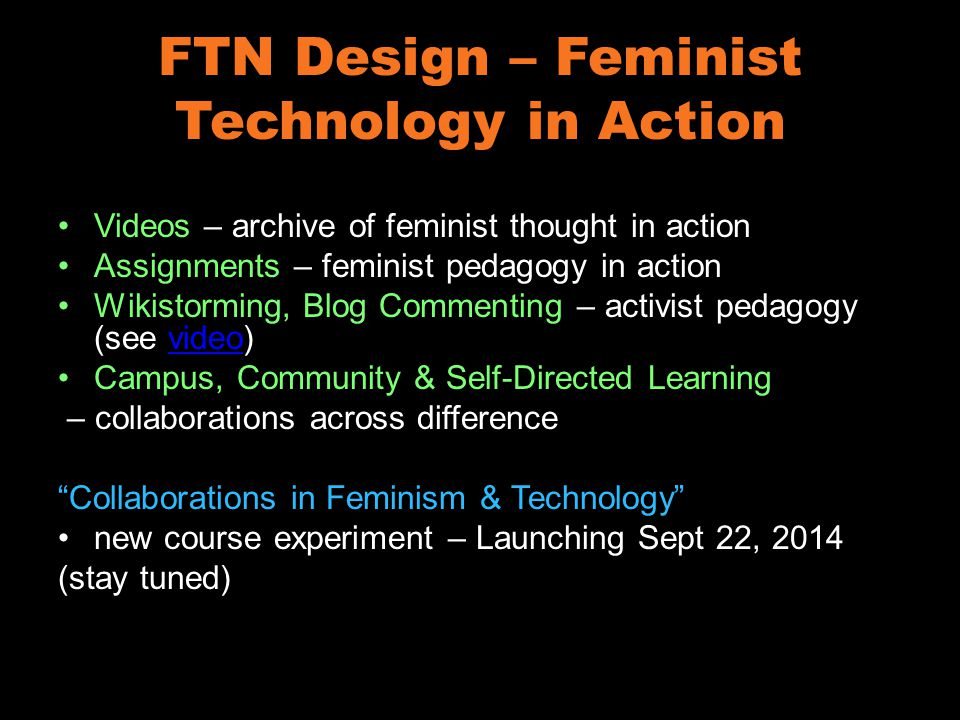 FTN Design – Feminist Technology in Action Videos – archive of feminist thought in action Assignments – feminist pedagogy in action Wikistorming, Blog Commenting – activist pedagogy (see video)video Campus, Community & Self-Directed Learning – collaborations across difference Collaborations in Feminism & Technology new course experiment – Launching Sept 22, 2014 (stay tuned)