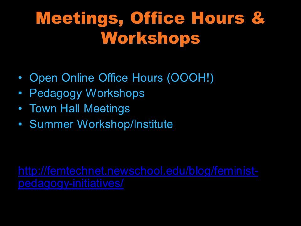 Meetings, Office Hours & Workshops Open Online Office Hours (OOOH!) Pedagogy Workshops Town Hall Meetings Summer Workshop/Institute http://femtechnet.newschool.edu/blog/feminist- pedagogy-initiatives/