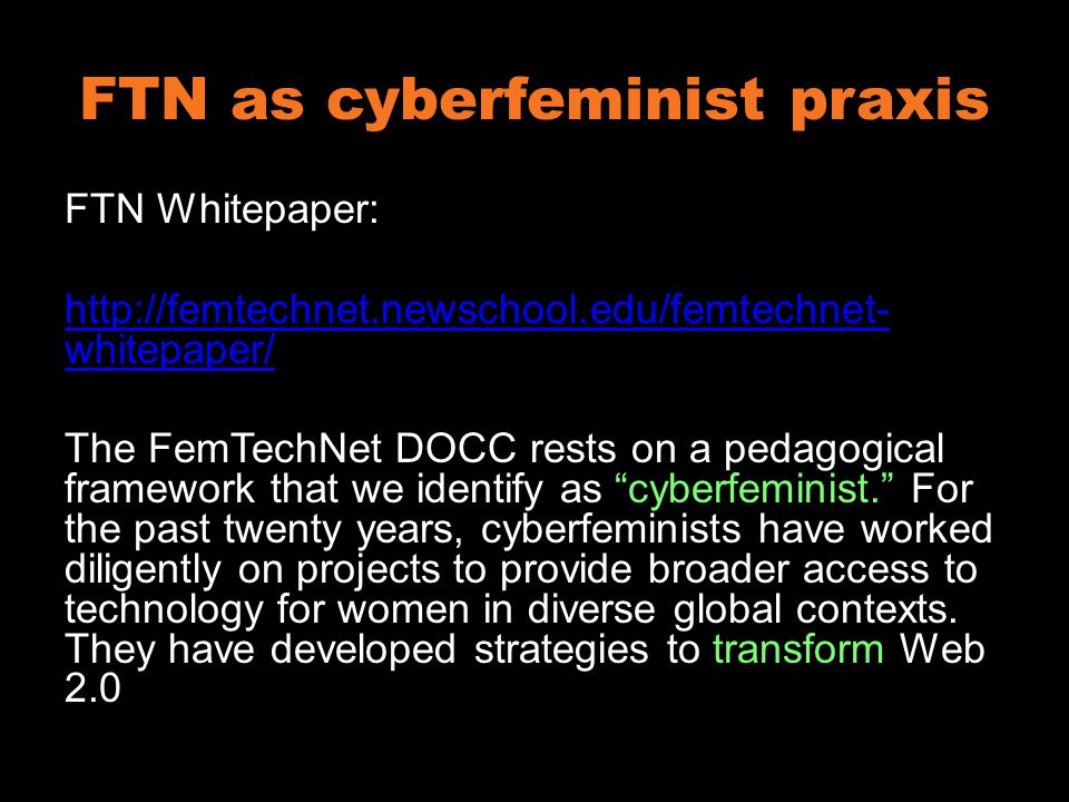 FTN as cyberfeminist praxis FTN Whitepaper: http://femtechnet.newschool.edu/femtechnet- whitepaper/ The FemTechNet DOCC rests on a pedagogical framework that we identify as cyberfeminist. For the past twenty years, cyberfeminists have worked diligently on projects to provide broader access to technology for women in diverse global contexts.