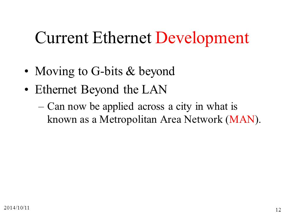 2014/10/11 12 Current Ethernet Development Moving to G-bits & beyond Ethernet Beyond the LAN –Can now be applied across a city in what is known as a Metropolitan Area Network (MAN).