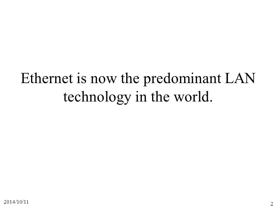 2014/10/11 2 Ethernet is now the predominant LAN technology in the world.