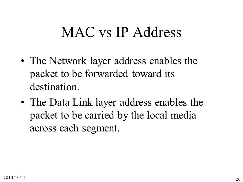 2014/10/11 20 MAC vs IP Address The Network layer address enables the packet to be forwarded toward its destination.